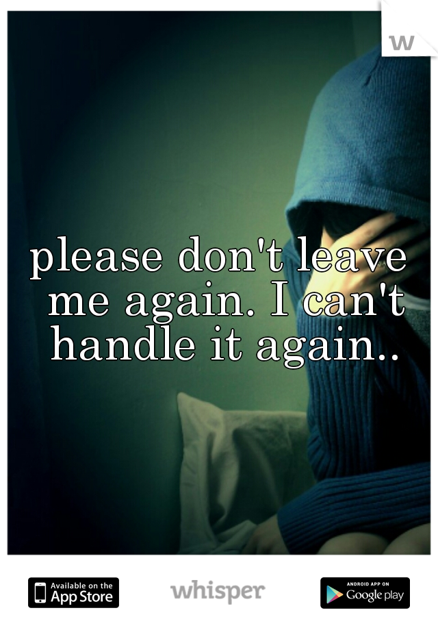 please don't leave me again. I can't handle it again..