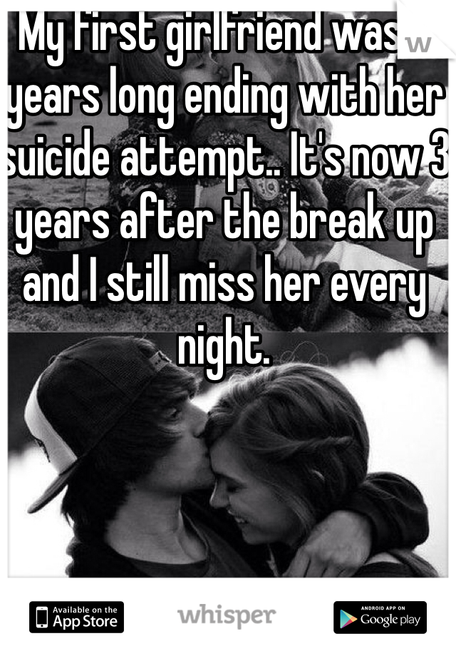 My first girlfriend was 6 years long ending with her suicide attempt.. It's now 3 years after the break up and I still miss her every night.