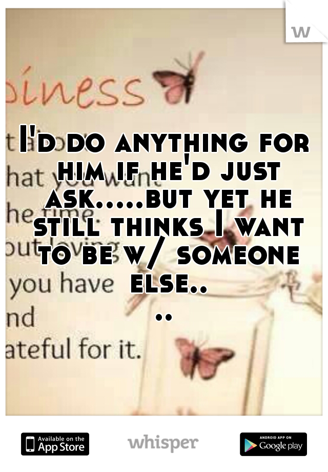 I'd do anything for him if he'd just ask.....but yet he still thinks I want to be w/ someone else....