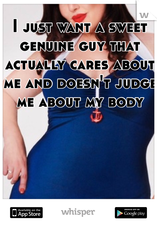I just want a sweet genuine guy that actually cares about me and doesn't judge me about my body