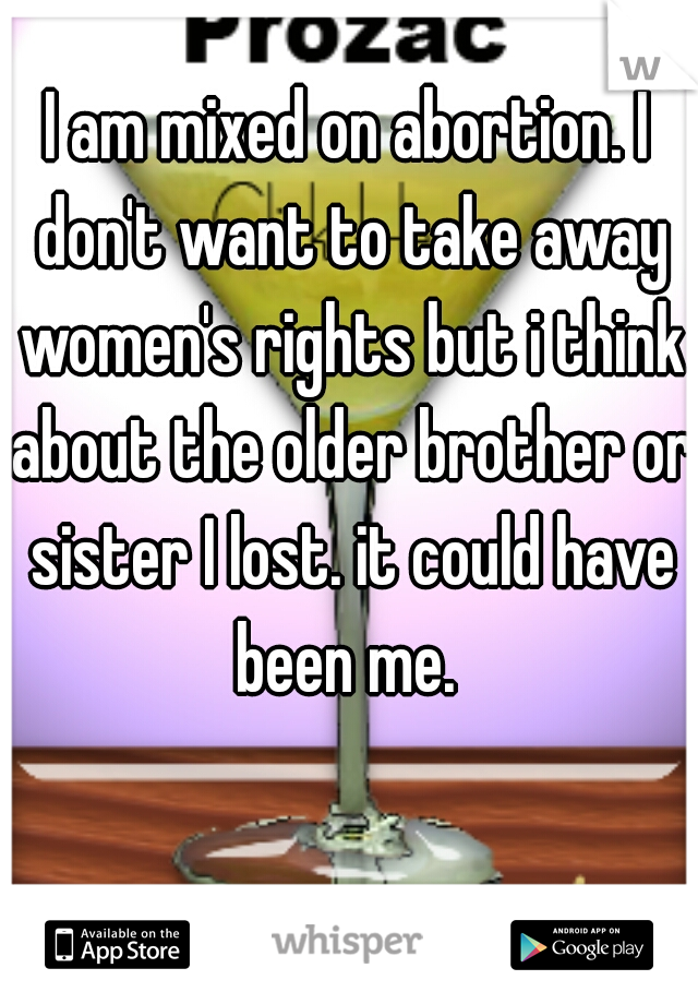 I am mixed on abortion. I don't want to take away women's rights but i think about the older brother or sister I lost. it could have been me.