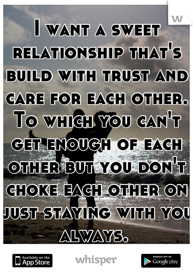 I want a sweet relationship that's build with trust and care for each other. To which you can't get enough of each other but you don't choke each other on just staying with you always.