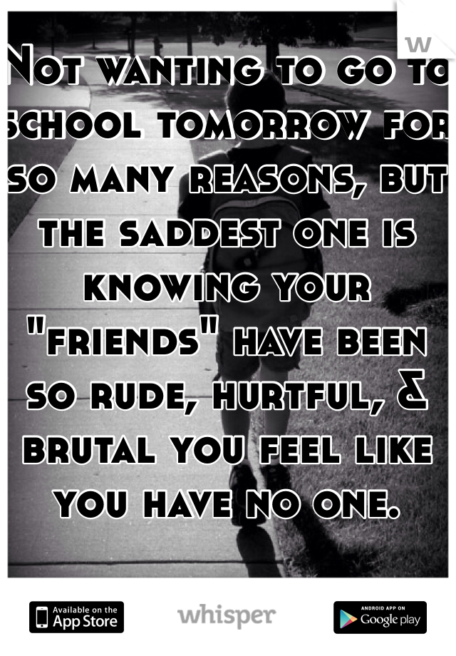 """Not wanting to go to school tomorrow for so many reasons, but the saddest one is knowing your """"friends"""" have been so rude, hurtful, & brutal you feel like you have no one."""
