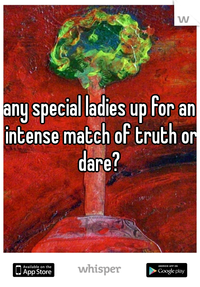 any special ladies up for an intense match of truth or dare?