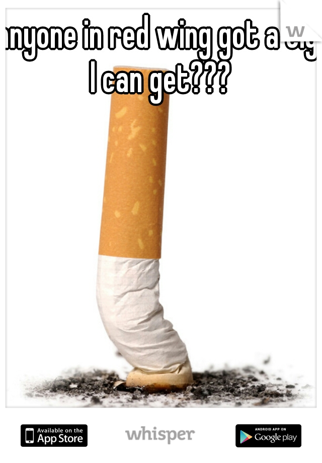 anyone in red wing got a cig I can get???