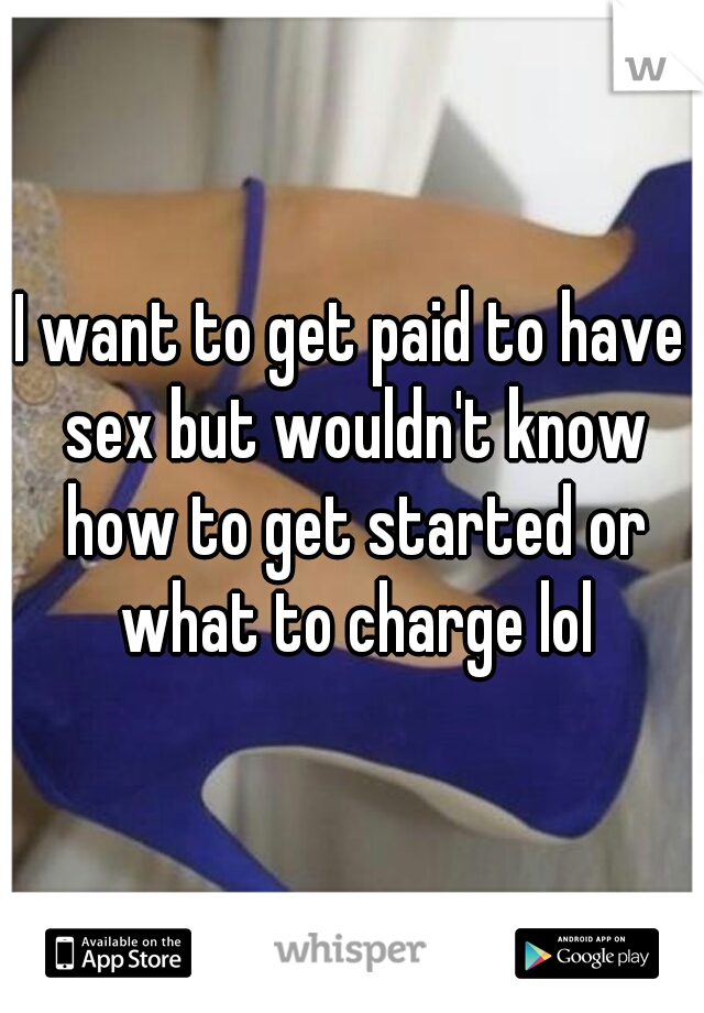 I want to get paid to have sex but wouldn't know how to get started or what to charge lol