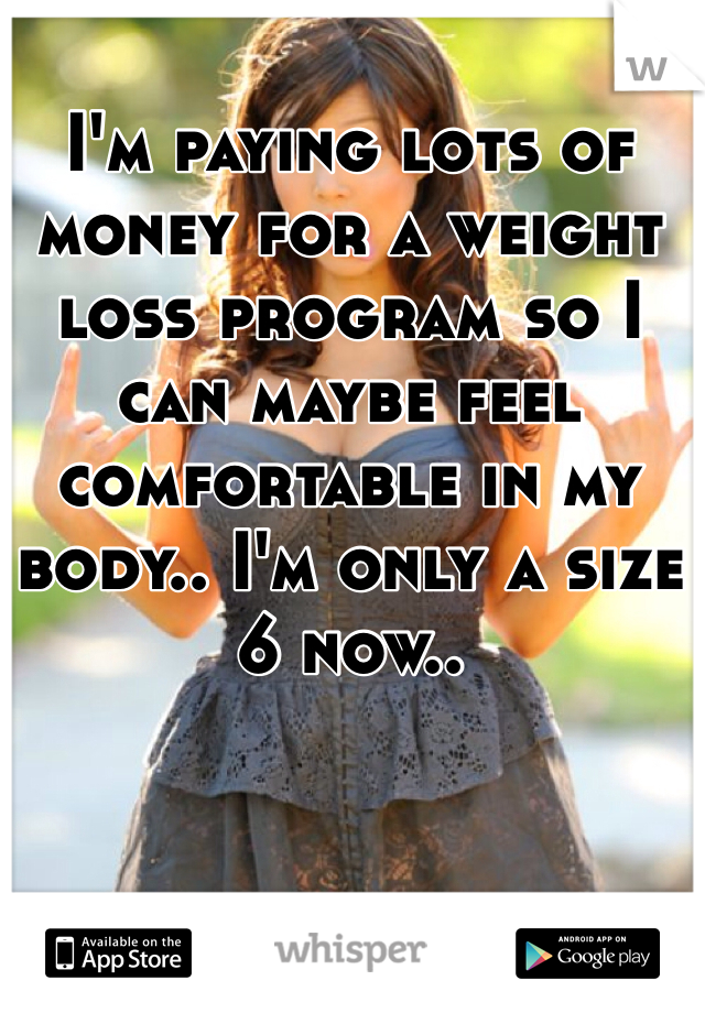 I'm paying lots of money for a weight loss program so I can maybe feel comfortable in my body.. I'm only a size 6 now..