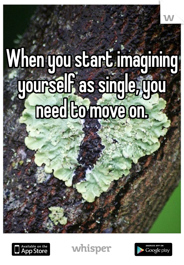 When you start imagining yourself as single, you need to move on.