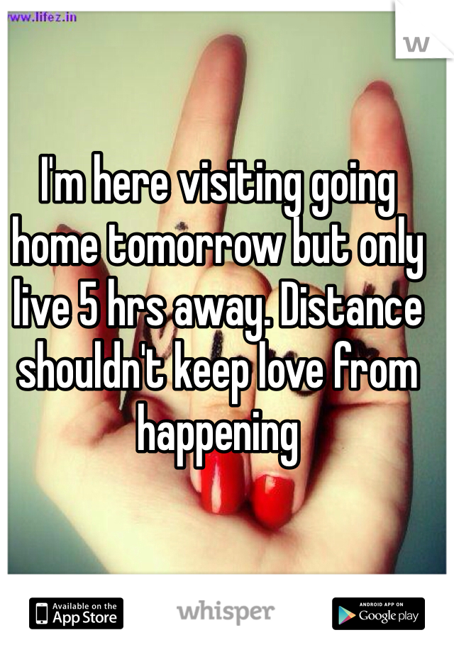 I'm here visiting going home tomorrow but only live 5 hrs away. Distance shouldn't keep love from happening