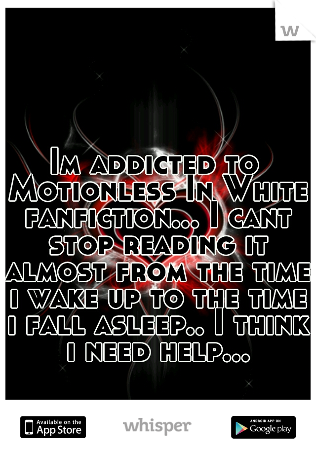 Im addicted to Motionless In White fanfiction... I cant stop reading it almost from the time i wake up to the time i fall asleep.. I think i need help...