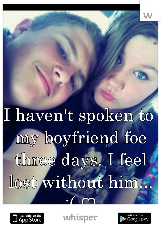 I haven't spoken to my boyfriend foe three days. I feel lost without him... :( ♡