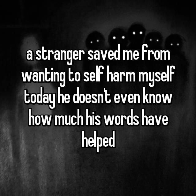 a stranger saved me from wanting to self harm myself today he doesn't even know how much his words have helped