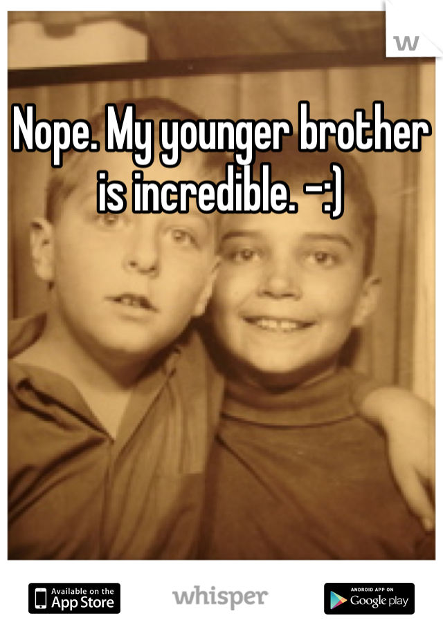Nope. My younger brother is incredible. -:)