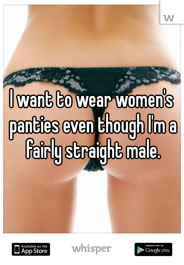 68aa823db349 I want to wear women's panties even though I'm a fairly straight male.