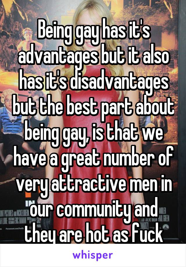 Being gay has it's advantages but it also has it's disadvantages but the best part about being gay, is that we have a great number of very attractive men in our community and they are hot as fuck