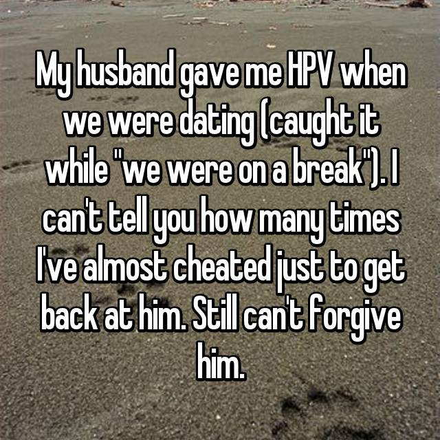 "My husband gave me HPV when we were dating (caught it while ""we were on a break""). I can't tell you how many times I've almost cheated just to get back at him. Still can't forgive him."