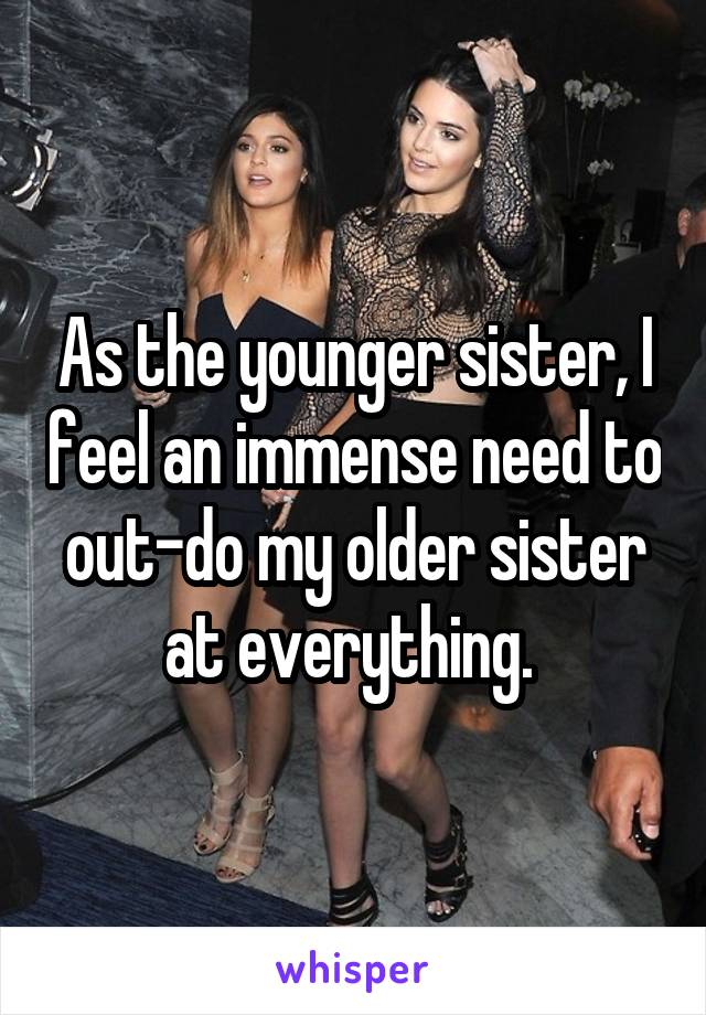 As the younger sister, I feel an immense need to out-do my older sister at everything.