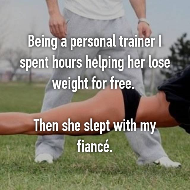Being a personal trainer I spent hours helping her lose weight for free.   Then she slept with my fiancé.
