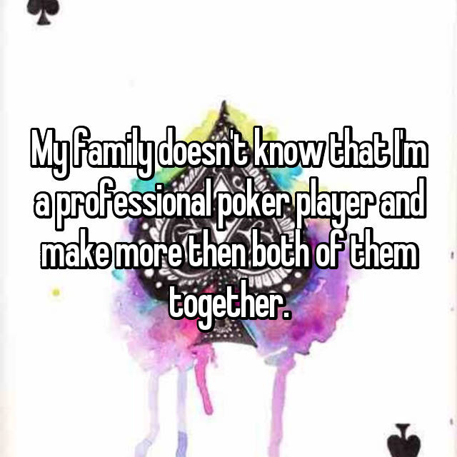 My family doesn't know that I'm a professional poker player and make more then both of them together.
