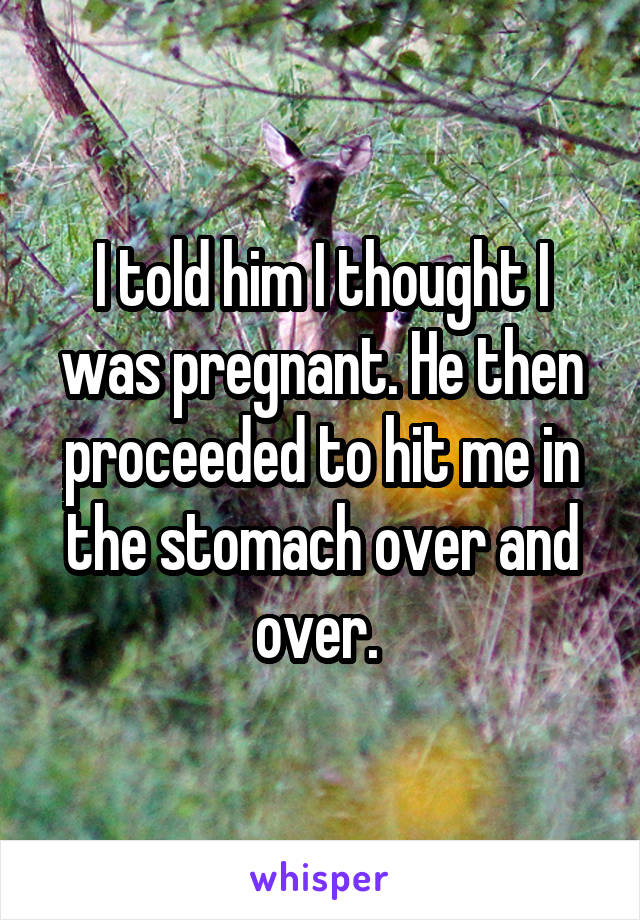 I told him I thought I was pregnant. He then proceeded to hit me in the stomach over and over.