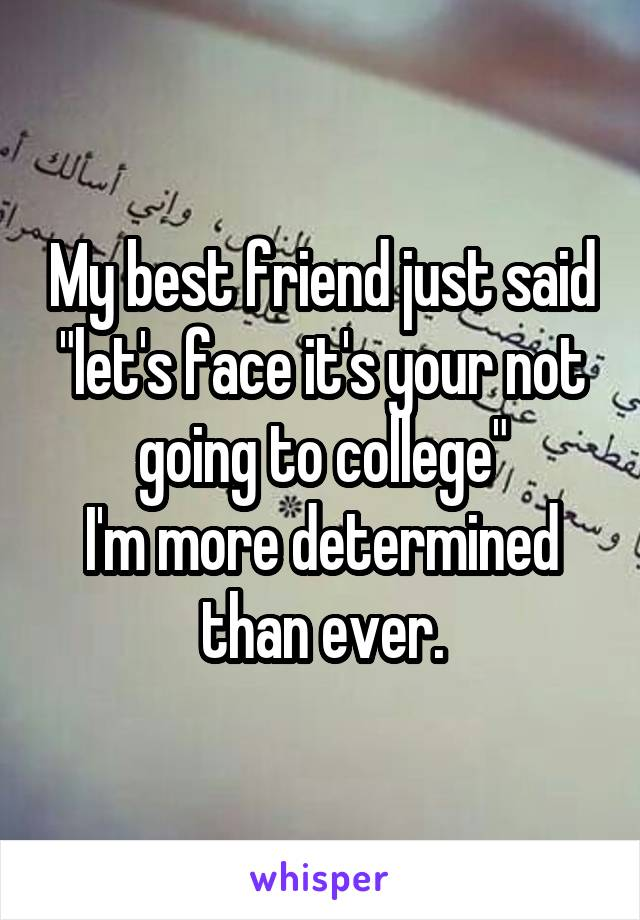 """My best friend just said """"let's face it's your not going to college"""" I'm more determined than ever."""