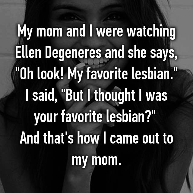 "My mom and I were watching Ellen Degeneres and she says, ""Oh look! My favorite lesbian."" I said, ""But I thought I was your favorite lesbian?""  And that's how I came out to my mom."