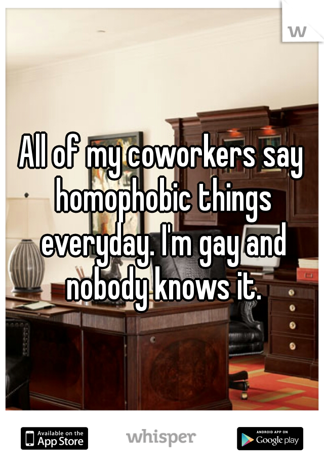 All of my coworkers say homophobic things everyday. I'm gay and nobody knows it.