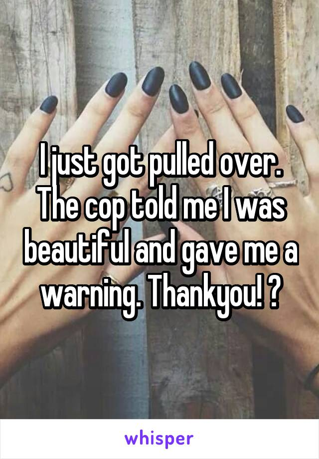 I just got pulled over. The cop told me I was beautiful and gave me a warning. Thankyou! 😍