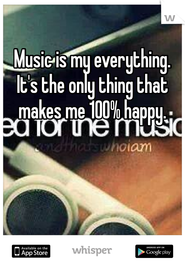 Music is my everything. It's the only thing that makes me 100% happy.