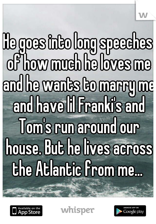 He goes into long speeches of how much he loves me and he wants to marry me and have lil Franki's and Tom's run around our house. But he lives across the Atlantic from me...