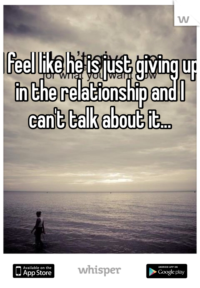 I feel like he is just giving up in the relationship and I can't talk about it...