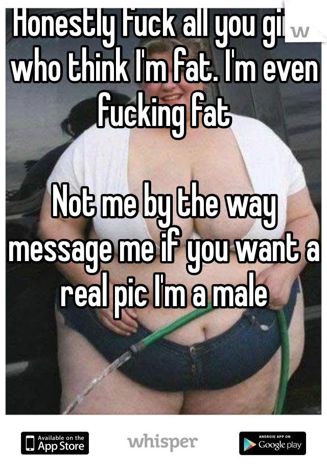 Honestly fuck all you girls who think I'm fat. I'm even fucking fat  Not me by the way message me if you want a real pic I'm a male
