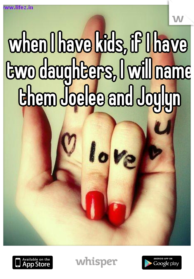 when I have kids, if I have two daughters, I will name them Joelee and Joylyn