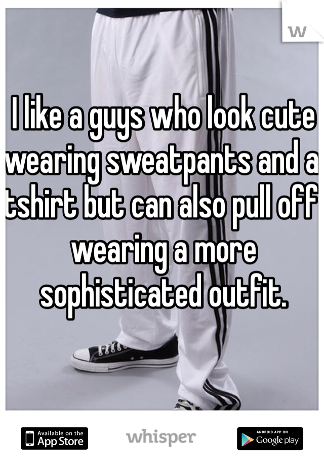I like a guys who look cute wearing sweatpants and a tshirt but can also pull off wearing a more sophisticated outfit.