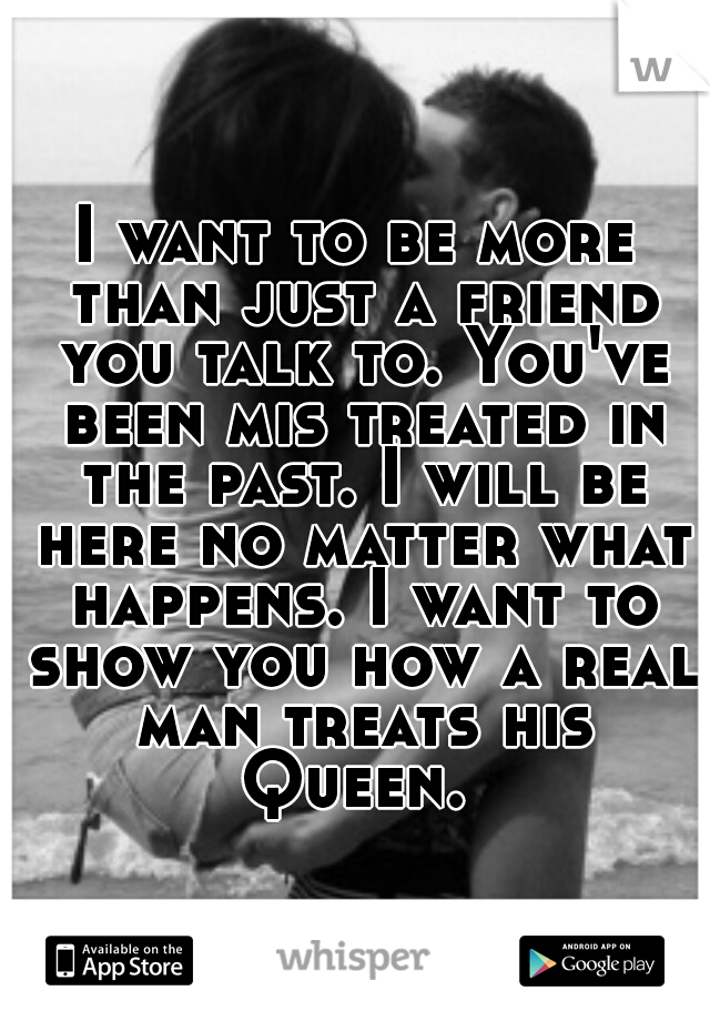 I want to be more than just a friend you talk to. You've been mis treated in the past. I will be here no matter what happens. I want to show you how a real man treats his Queen.