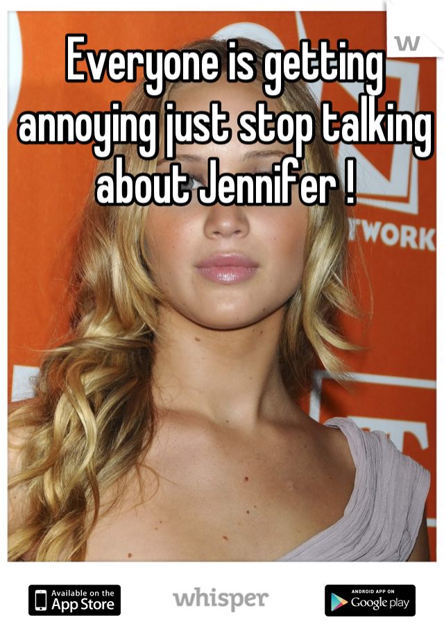 Everyone is getting annoying just stop talking about Jennifer !
