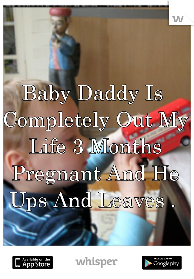 Baby Daddy Is Completely Out My Life 3 Months Pregnant And He Ups And Leaves .