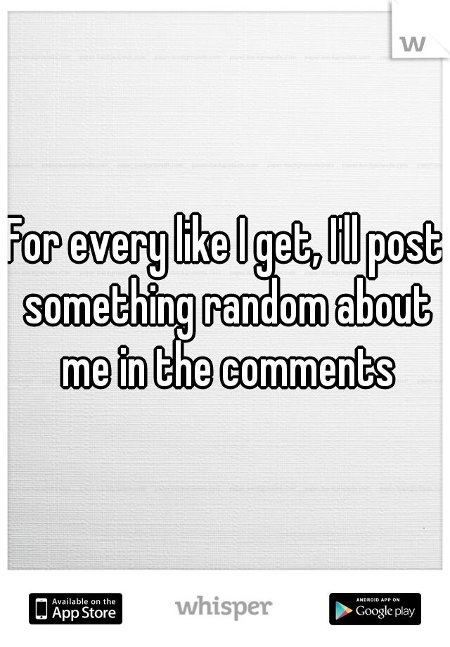 For every like I get, I'll post something random about me in the comments