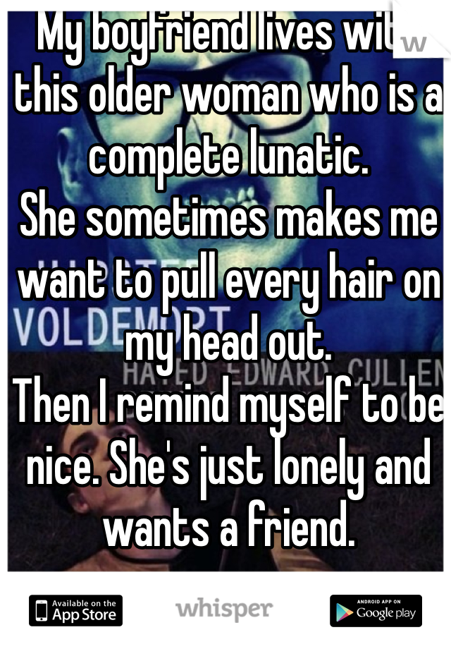 My boyfriend lives with this older woman who is a complete lunatic.  She sometimes makes me want to pull every hair on my head out.  Then I remind myself to be nice. She's just lonely and wants a friend.
