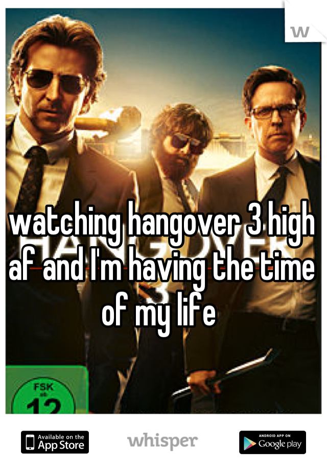 watching hangover 3 high af and I'm having the time of my life