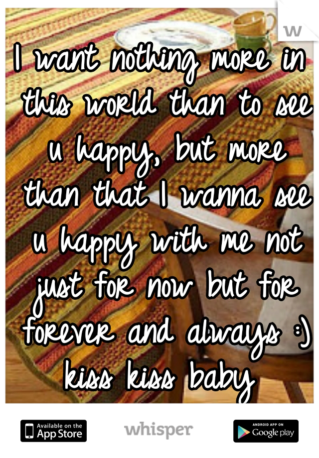 I want nothing more in this world than to see u happy, but more than that I wanna see u happy with me not just for now but for forever and always :) kiss kiss baby