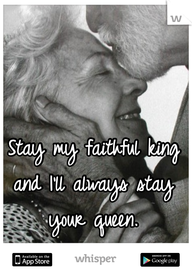 Stay my faithful king and I'll always stay your queen.