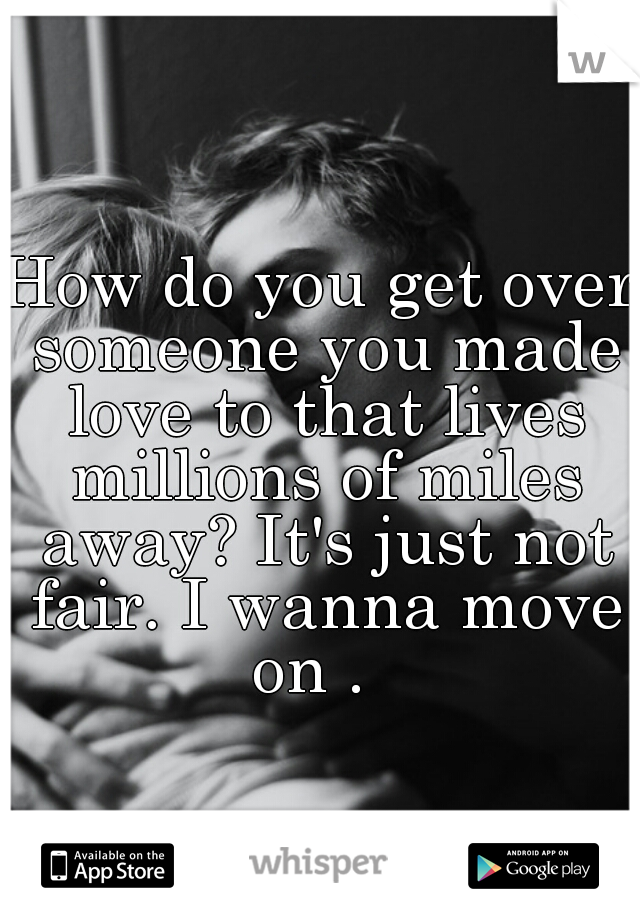 How do you get over someone you made love to that lives millions of miles away? It's just not fair. I wanna move on .