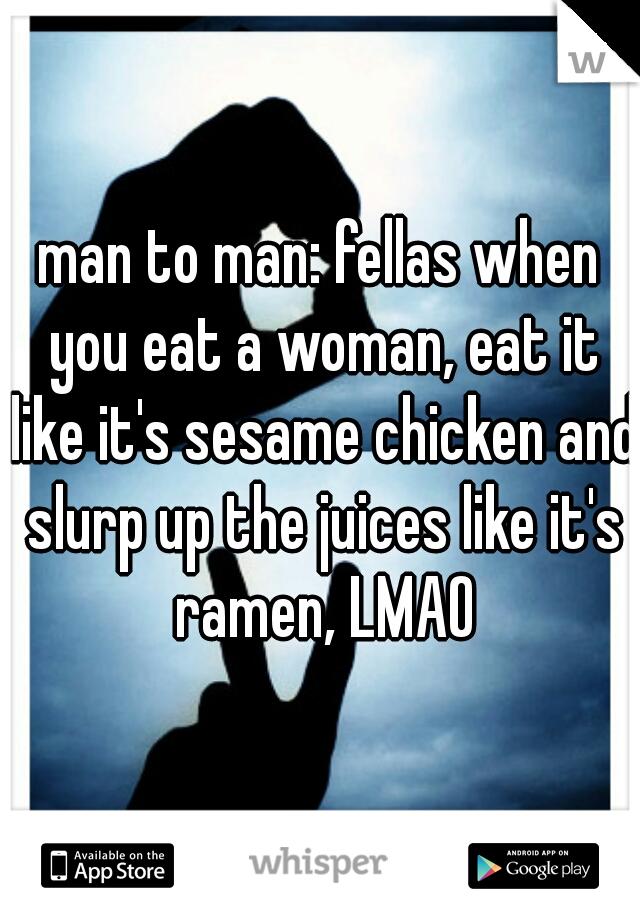 man to man: fellas when you eat a woman, eat it like it's sesame chicken and slurp up the juices like it's ramen, LMAO