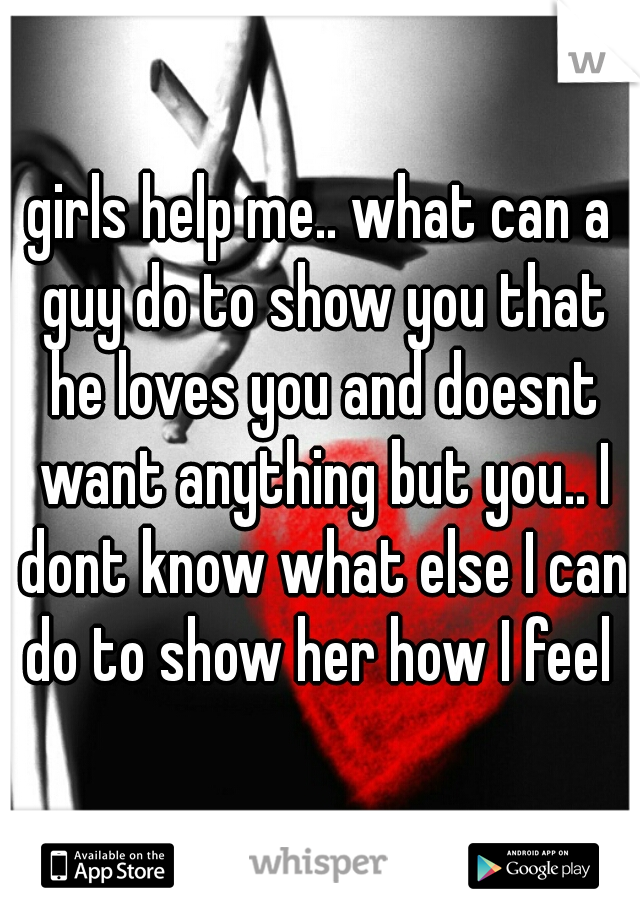 girls help me.. what can a guy do to show you that he loves you and doesnt want anything but you.. I dont know what else I can do to show her how I feel