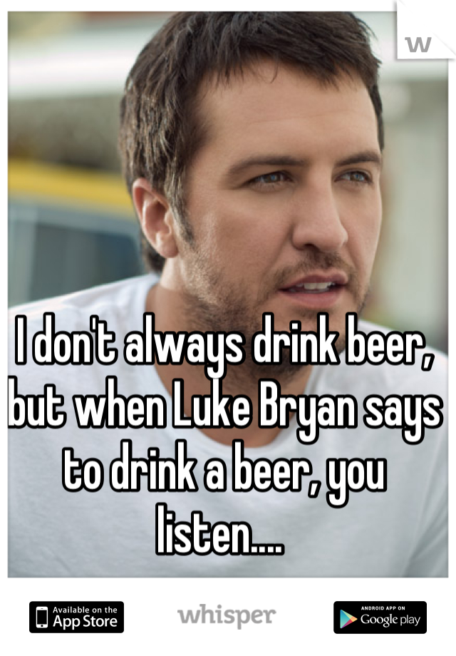 I don't always drink beer, but when Luke Bryan says to drink a beer, you listen....
