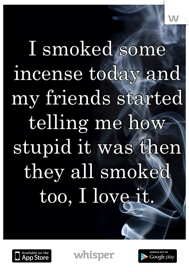 I smoked some incense today and my friends started telling me how stupid it was then they all smoked too, I love it.