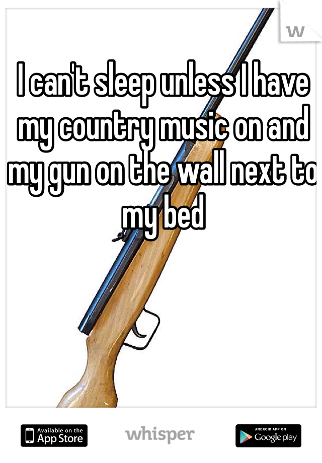 I can't sleep unless I have my country music on and my gun on the wall next to my bed