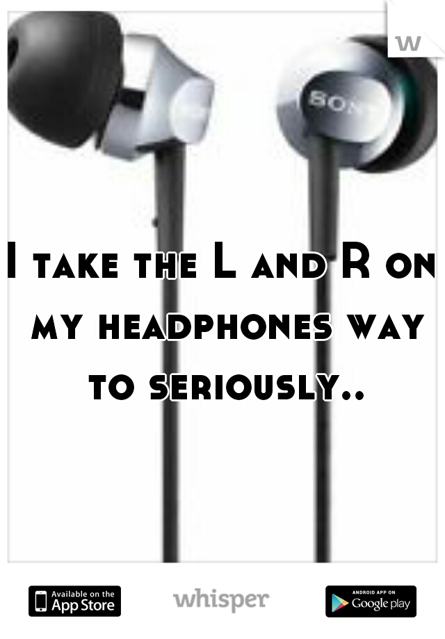 I take the L and R on my headphones way to seriously..