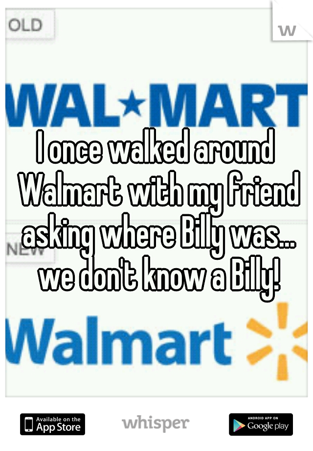 I once walked around Walmart with my friend asking where Billy was... we don't know a Billy!